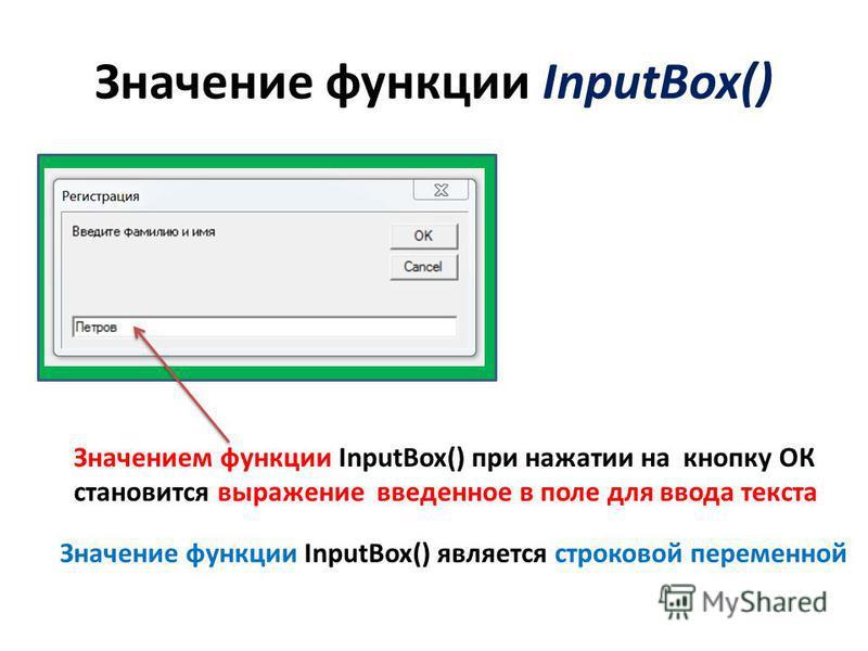 Значение функции InputBox() Значением функции InputBox() при нажатии на кнопку ОК становится выражение введенное в поле для ввода текста Значение функции InputBox() является строковой переменной