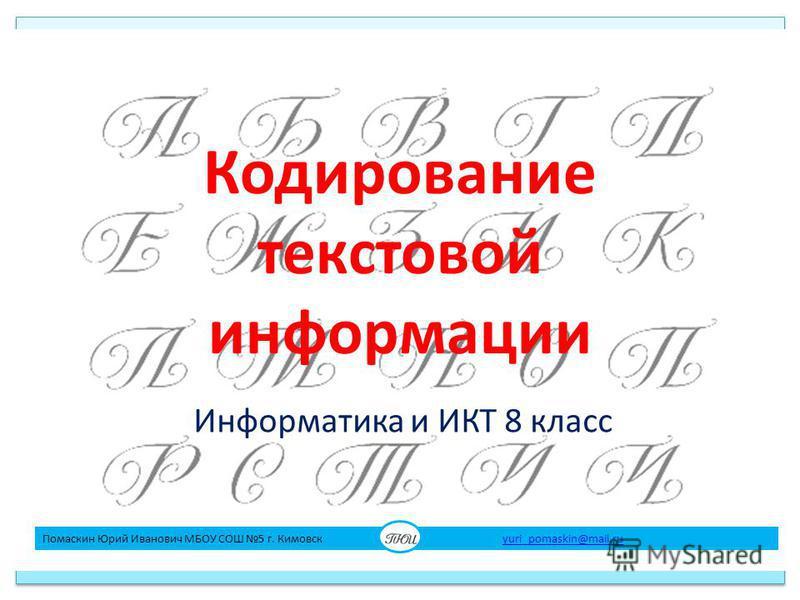 Кодирование текстовой информации Информатика и ИКТ 8 класс Помаскин Юрий Иванович МБОУ СОШ 5 г. Кимовск yuri_pomaskin@mail.ruyuri_pomaskin@mail.ru