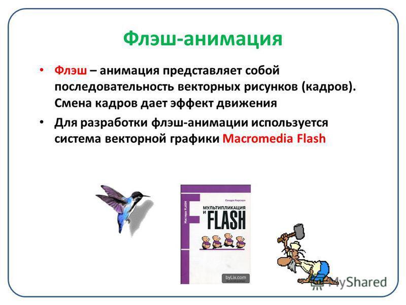 Флэш-анимация Флэш – анимация представляет собой последовательность векторных рисунков (кадров). Смена кадров дает эффект движения Для разработки флэш-анимации используется система векторной графики Macromedia Flash