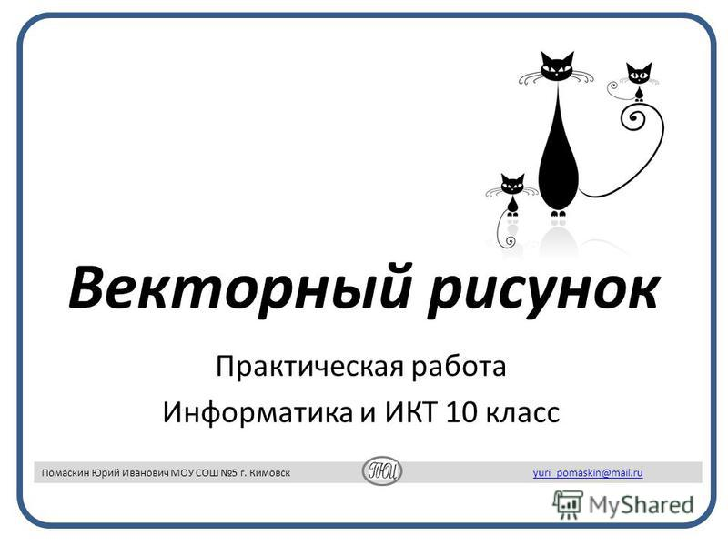 Векторный рисунок Практическая работа Информатика и ИКТ 10 класс Помаскин Юрий Иванович МОУ СОШ 5 г. Кимовск yuri_pomaskin@mail.ruyuri_pomaskin@mail.ru
