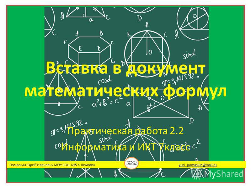 Вставка в документ математических формул Практическая работа 2.2 Информатика и ИКТ 7 класс Помаскин Юрий Иванович МОУ СОШ 5 г. Кимовск yuri_pomaskin@mail.ruyuri_pomaskin@mail.ru