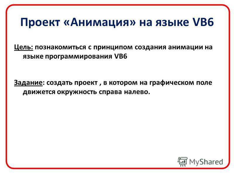 Проект «Анимация» на языке VB6 Цель: познакомиться с принципом создания анимации на языке программирования VB6 Задание: создать проект, в котором на графическом поле движется окружность справа налево.