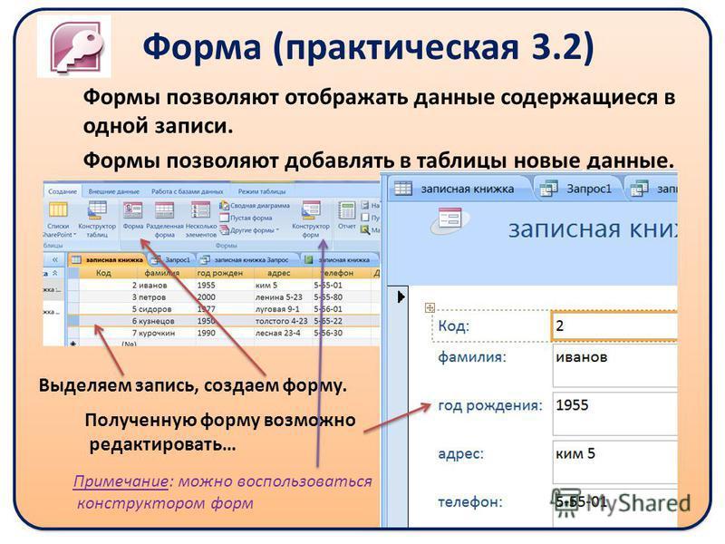 Форма (практическая 3.2) Формы позволяют отображать данные содержащиеся в одной записи. Формы позволяют добавлять в таблицы новые данные. Выделяем запись, создаем форму. Полученную форму возможно редактировать… Примечание: можно воспользоваться конст