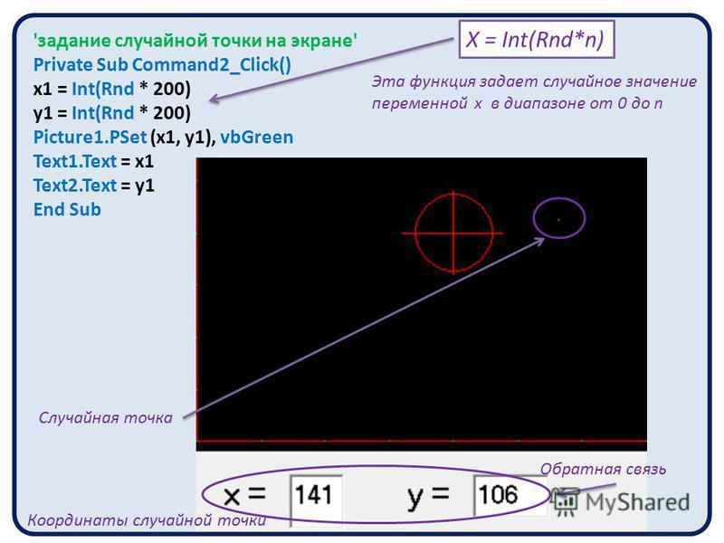 'задание случайной точки на экране' Private Sub Command2_Click() x1 = Int(Rnd * 200) y1 = Int(Rnd * 200) Picture1. PSet (x1, y1), vbGreen Text1. Text = x1 Text2. Text = y1 End Sub Случайная точка Координаты случайной точки Х = Int(Rnd*n) Эта функция