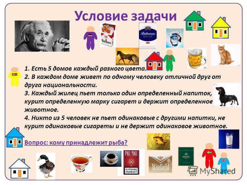 Условие задачи 1. Есть 5 домов каждый разного цвета. 2. В каждом доме живет по одному человеку отличной друг от друга национальности. 3. Каждый жилец пьет только один определенный напиток, курит определенную марку сигарет и держит определенное животн