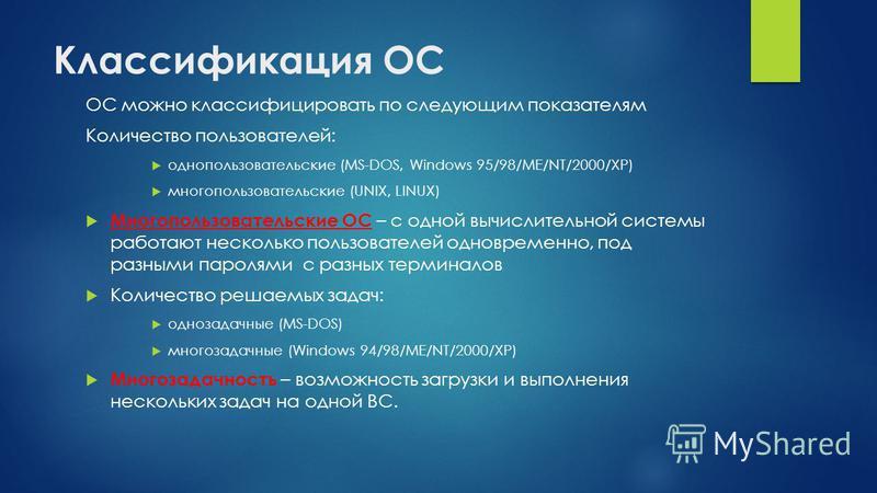 Классификация ОС ОС можно классифицировать по следующим показателям Количество пользователей: однопользовательские (MS-DOS, Windows 95/98/ME/NT/2000/XP) многопользовательские (UNIX, LINUX) Многопользовательские ОС – с одной вычислительной системы раб