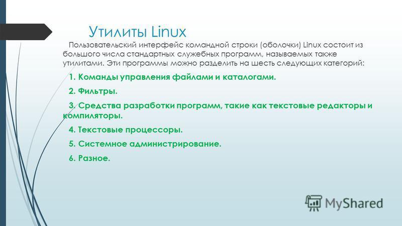 Утилиты Linux Пользовательский интерфейс командной строки (оболочки) Linux состоит из большого числа стандартных служебных программ, называемых также утилитами. Эти программы можно разделить на шесть следующих категорий: 1. Команды управления файлами