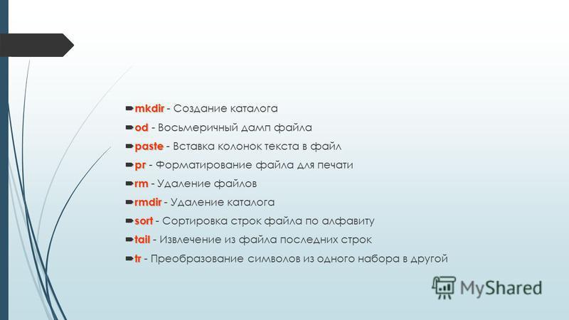 mkdir mkdir - Создание каталога od od - Восьмеричный дамп файла paste paste - Вставка колонок текста в файл рг рг - Форматирование файла для печати rm rm - Удаление файлов rmdir rmdir - Удаление каталога sort sort - Сортировка строк файла по алфавиту