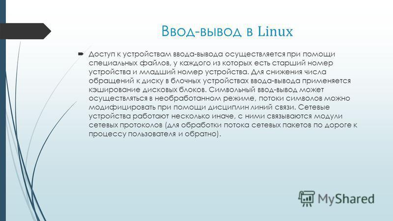 Ввод-вывод в Linux Доступ к устройствам ввода-вывода осущестявляется при помощи специальных файлов, у каждого из которых есть старший номер устройства и младший номер устройства. Для снижения числа обращений к диску в блочных устройствах ввода-вывода