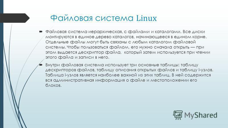 Файловая система Linux Файловая система иерархическая, с файлами и каталогами. Все диски монтируются в единое дерево каталогов, начинающееся в едином корне. Отдельные файлы могут быть связаны с любым каталогом файловой системы. Чтобы пользоваться фай