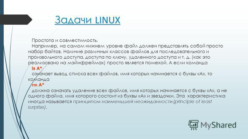 Задачи LINUX Простота и совместимость. Например, на самом нижнем уровне файл должен представлять собой просто набор байтов. Наличие различных классов файлов для последовательного и произвольного доступа, доступа по ключу, удаленного доступа и т. д. (