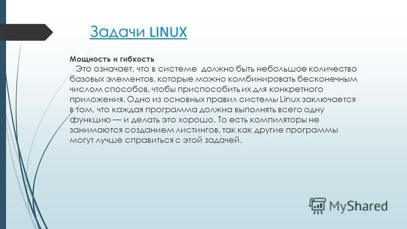 Задачи LINUX Мощность и гибкость Это означает, что в системе должно быть небольшое количество базовых элементов, которые можно комбинировать бесконечным числом способов, чтобы приспособить их для конкретного приложения. Одно из основных правил систем