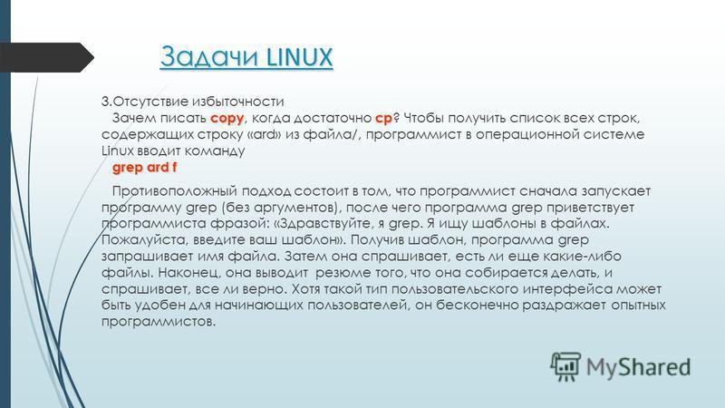 Задачи LINUX 3. Отсутствие избыточности сорус Зачем писать сору, когда достаточно ср ? Чтобы получить список всех строк, содержащих строку «ard» из файла/, программист в операционной системе Linux вводит команду grep ard f Противоположный подход сост