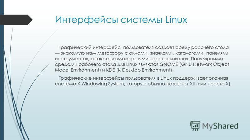 Интерфейсы системы Linux Графический интерфейс пользователя создает среду рабочего стола знакомую нам метафору с окнами, значками, каталогами, панелями инструментов, а также возможностями перетаскивания. Популярными средами рабочего стола для Linux я