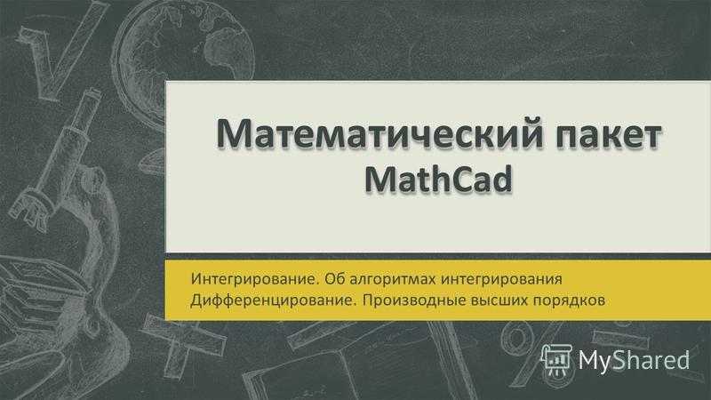 Математическийпакет MathCad Математический пакет MathCad Интегрирование. Об алгоритмах интегрирования Дифференцирование. Производные высших порядков
