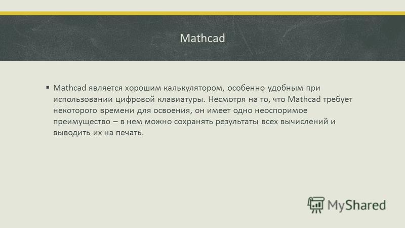 Mathcad Mathcad является хорошим калькулятором, особенно удобным при использовании цифровой клавиатуры. Несмотря на то, что Mathcad требует некоторого времени для освоения, он имеет одно неоспоримое преимущество – в нем можно сохранять результаты все
