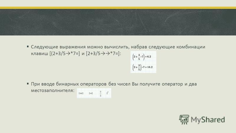 Следующие выражения можно вычислить, набрав следующие комбинации клавиш [(2+3/5*7=] и [2+3/5*7=]: При вводе бинарных операторов без чисел Вы получите оператор и два место заполнителя: