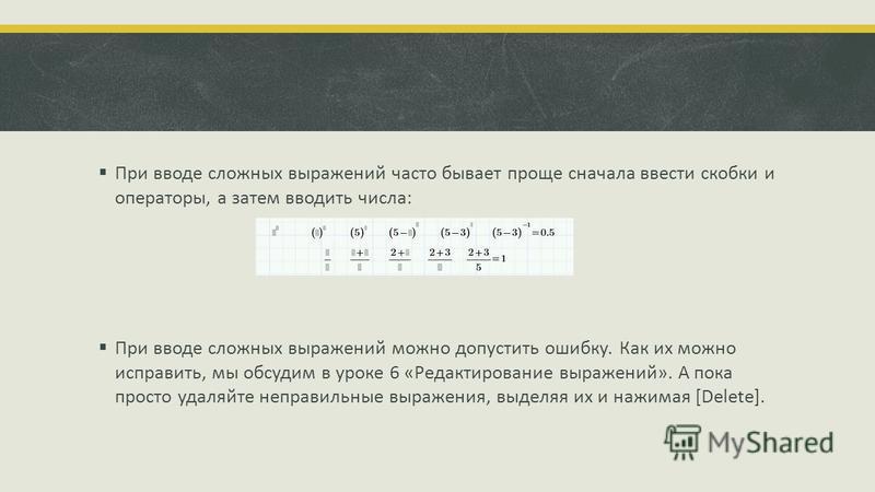При вводе сложных выражений часто бывает проще сначала ввести скобки и операторы, а затем вводить числа: При вводе сложных выражений можно допустить ошибку. Как их можно исправить, мы обсудим в уроке 6 «Редактирование выражений». А пока просто удаляй