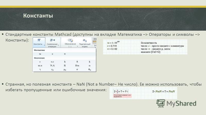 Константы Стандартные константы Mathcad (доступны на вкладке Математика –> Операторы и символы –> Константы): Странная, но полезная константа – NaN (Not a Number– Не число). Ее можно использовать, чтобы избегать пропущенные или ошибочные значения: