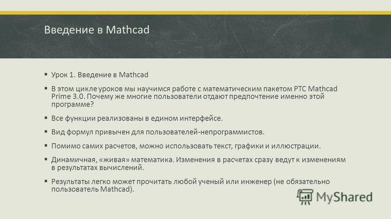 Введение в Mathcad Урок 1. Введение в Mathcad В этом цикле уроков мы научимся работе с математическим пакетом PTC Mathcad Prime 3.0. Почему же многие пользователи отдают предпочтение именно этой программе? Все функции реализованы в едином интерфейсе.