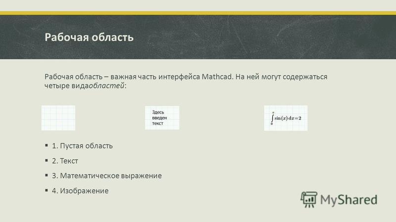 Рабочая область Рабочая область – важная часть интерфейса Mathcad. На ней могут содержаться четыре вида областей: 1. Пустая область 2. Текст 3. Математическое выражение 4. Изображение