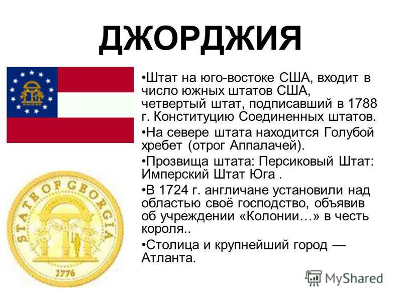 ДЖОРДЖИЯ Штат на юго-востоке США, входит в число южных штатов США, четвертый штат, подписавший в 1788 г. Конституцию Соединенных штатов. На севере штата находится Голубой хребет (отрог Аппалачей). Прозвища штата: Персиковый Штат: Имперский Штат Юга.