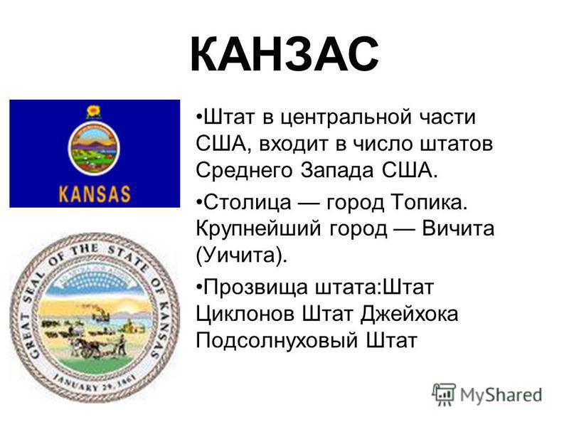 КАНЗАС Штат в центральной части США, входит в число штатов Среднего Запада США. Столица город Топика. Крупнейший город Вичита (Уичита). Прозвища штата:Штат Циклонов Штат Джейхока Подсолнуховый Штат