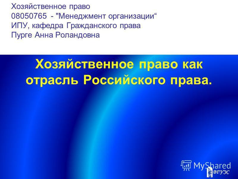 Хозяйственное право 08050765 - Менеджмент организации ИПУ, кафедра Гражданского права Пурге Анна Роландовна Хозяйственное право как отрасль Российского права.