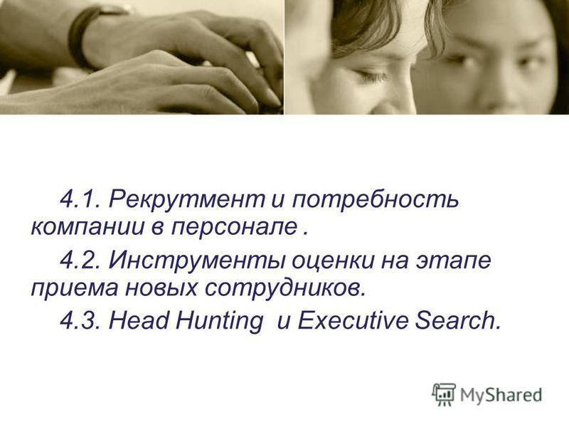 4.1. Рекрутмент и потребность компании в персонале. 4.2. Инструменты оценки на этапе приема новых сотрудников. 4.3. Head Hunting и Executive Search.