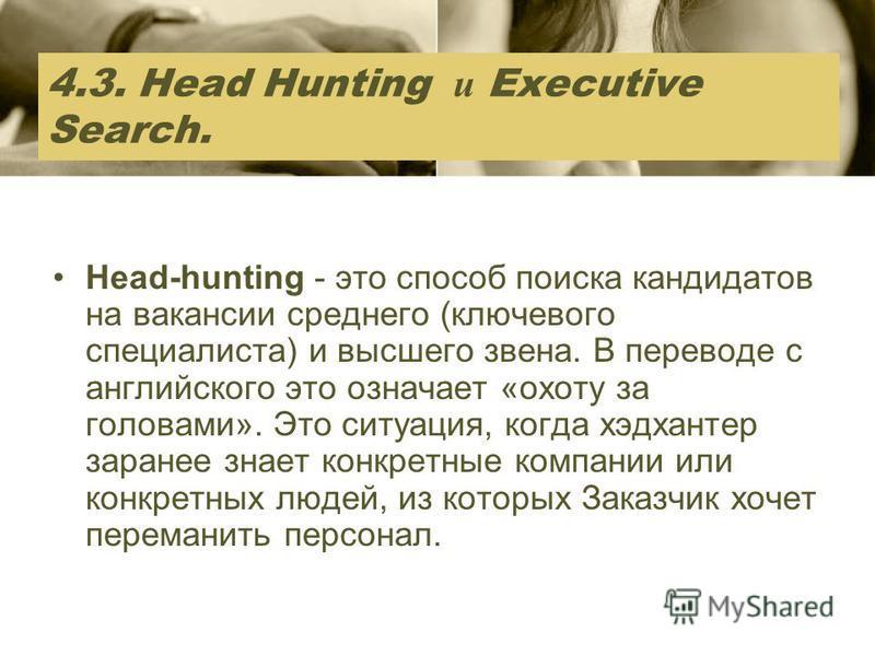 4.3. Head Hunting и Executive Search. Head-hunting - это способ поиска кандидатов на вакансии среднего (ключевого специалиста) и высшего звена. В переводе с английского это означает «охоту за головами». Это ситуация, когда хедхантер заранее знает кон