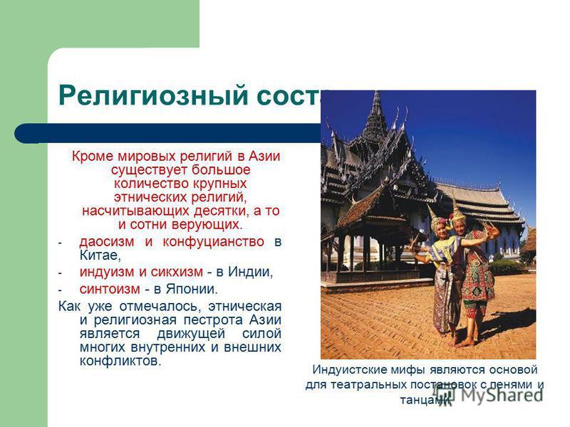 Религиозный состав Кроме мировых религий в Азии существует большое количество крупных этнических религий, насчитывающих десятки, а то и сотни верующих. - даосизм и конфуцианство в Китае, - индуизм и сикхизм - в Индии, - синтоизм - в Японии. Как уже о
