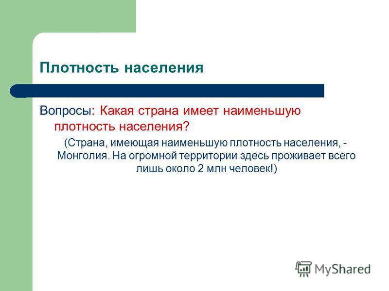 Плотность населения Вопросы: Какая страна имеет наименьшую плотность населения? (Страна, имеющая наименьшую плотность населения, - Монголия. На огромной территории здесь проживает всего лишь около 2 млн человек!)