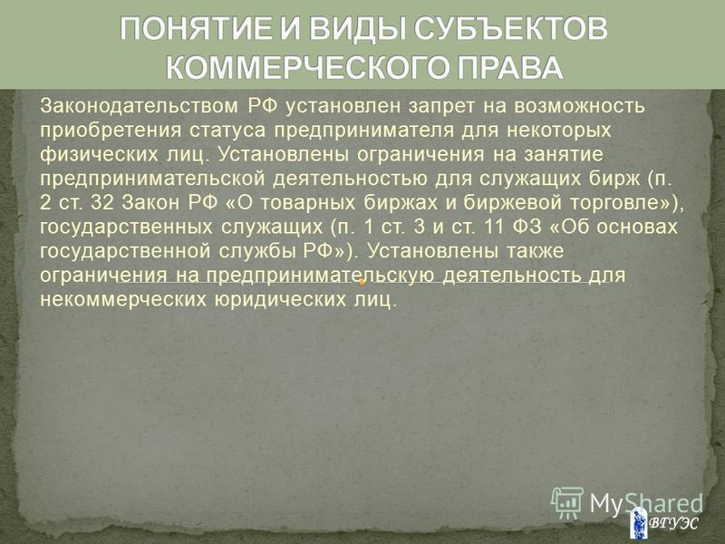 Законодательством РФ установлен запрет на возможность приобретения статуса предпринимателя для некоторых физических лиц. Установлены ограничения на занятие предпринимательской деятельностью для служащих бирж (п. 2 ст. 32 Закон РФ «О товарных биржах и