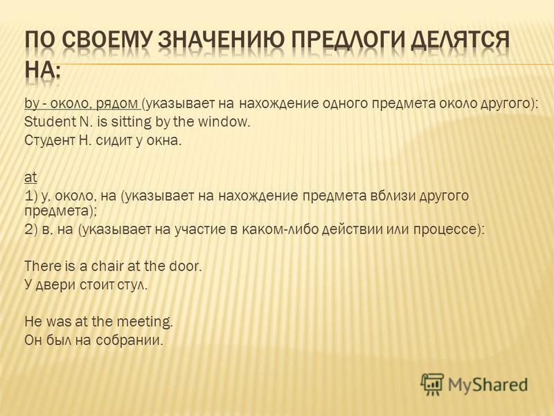 by - около, рядом (указывает на нахождение одного предмета около другого): Student N. is sitting by the window. Студент Н. сидит у окна. at 1) у, около, на (указывает на нахождение предмета вблизи другого предмета); 2) в, на (указывает на участие в к