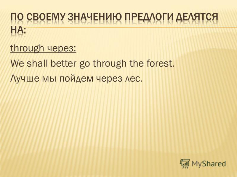 through через: We shall better go through the forest. Лучше мы пойдем через лес.