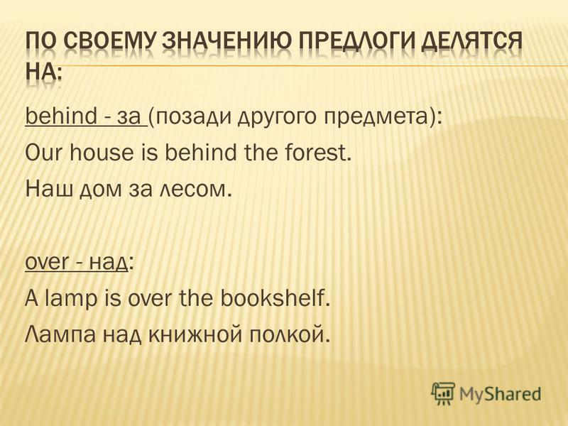 behind - за (позади другого предмета): Our house is behind the forest. Наш дом за лесом. over - над: A lamp is over the bookshelf. Лампа над книжной полкой.
