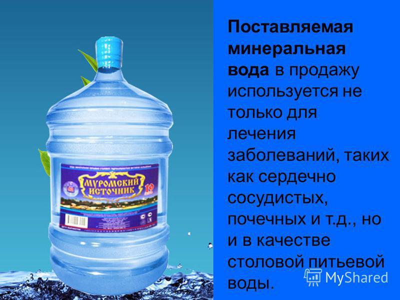 Поставляемая минеральная вода в продажу используется не только для лечения заболеваний, таких как сердечно сосудистых, почечных и т.д., но и в качестве столовой питьевой воды.