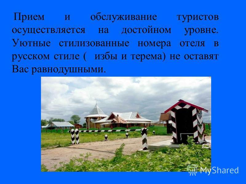 Прием и обслуживание туристов осуществляется на достойном уровне. Уютные стилизованные номера отеля в русском стиле ( избы и терема) не оставят Вас равнодушными.