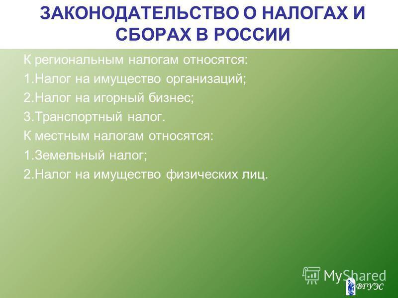 ЗАКОНОДАТЕЛЬСТВО О НАЛОГАХ И СБОРАХ В РОССИИ К региональным налогам относятся: 1. Налог на имущество организаций; 2. Налог на игорный бизнес; 3. Транспортный налог. К местным налогам относятся: 1. Земельный налог; 2. Налог на имущество физических лиц