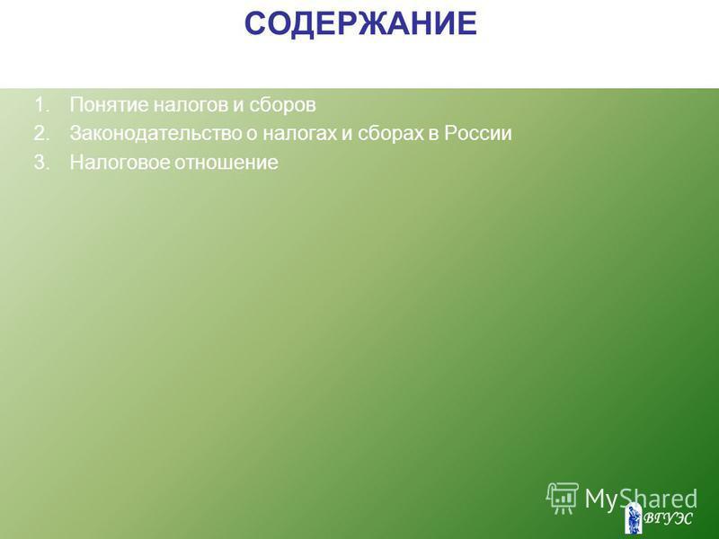 СОДЕРЖАНИЕ 1. Понятие налогов и сборов 2. Законодательство о налогах и сборах в России 3. Налоговое отношение