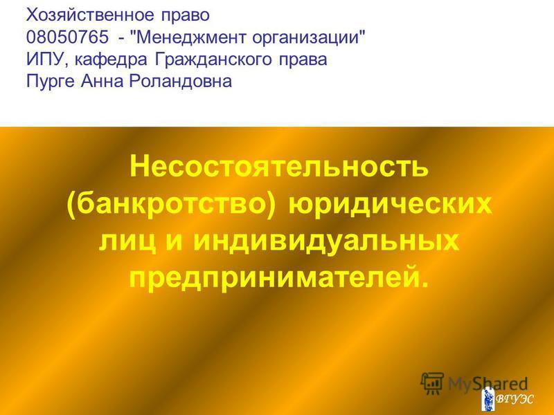 Хозяйственное право 08050765 - Менеджмент организации ИПУ, кафедра Гражданского права Пурге Анна Роландовна Несостоятельность (банкротство) юридических лиц и индивидуальных предпринимателей.