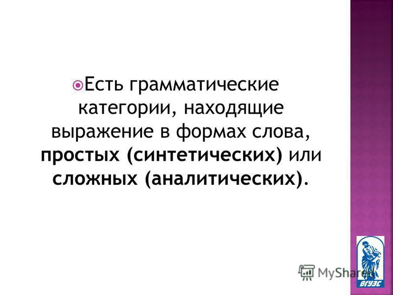 Есть грамматические категории, находящие выражение в формах слова, простых (синтетических) или сложных (аналитических).