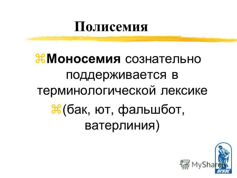 Полисемия z Моносемия сознательно поддерживается в терминологической лексике z(бак, ют, фальшборт, ватерлиния)