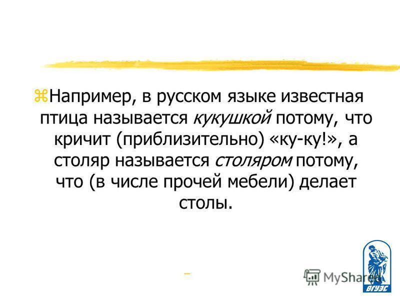 z Например, в русском языке известная птица называется кукушкой потому, что кричит (приблизительно) «ку-ку!», а столяр называется столяром потому, что (в числе прочей мебели) делает столы. –