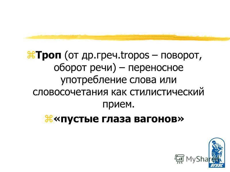 z Троп (от др.греч.tropos – поворот, оборот речи) – переносное употребление слова или словосочетания как стилистический прием. z«пустые глаза вагонов»