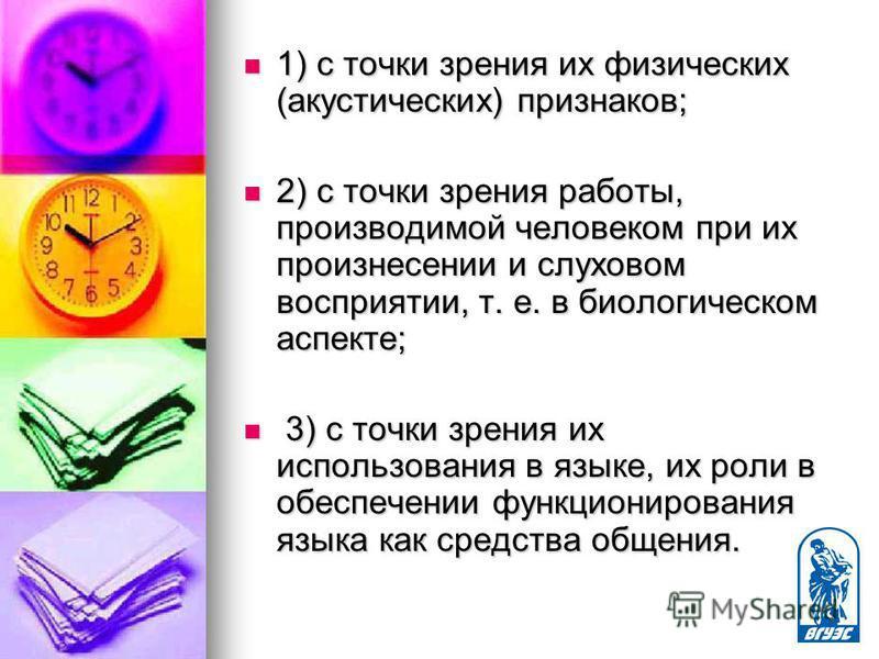1) с точки зрения их физических (акустических) признаков; 1) с точки зрения их физических (акустических) признаков; 2) с точки зрения работы, производимой человеком при их произнесении и слуховом восприятии, т. е. в биологическом аспекте; 2) с точки