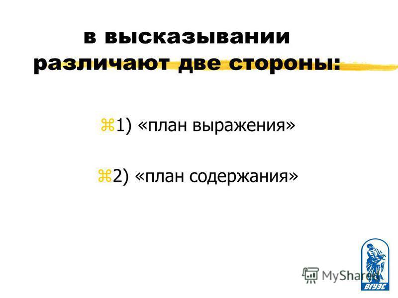 в высказывании различают две стороны: z1) «план выражения» z2) «план содержания»