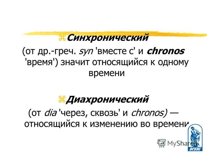 z Синхронический (от др.-греч. syn 'вместе с' и chronos 'время') значит относящийся к одному времени z Диахронический (от dia 'через, сквозь' и chronos) относящийся к изменению во времени