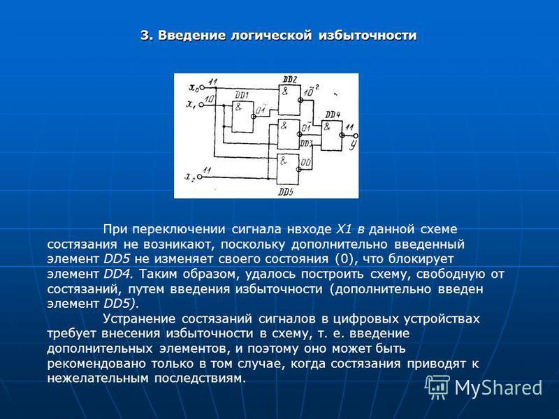 3. Введение логической избыточности При переключении сигнала нвходе X1 в данной схеме состязания не возникают, поскольку дополнительно введенный элемент DD5 не изменяет своего состояния (0), что блокирует элемент DD4. Таким образом, удалось построить