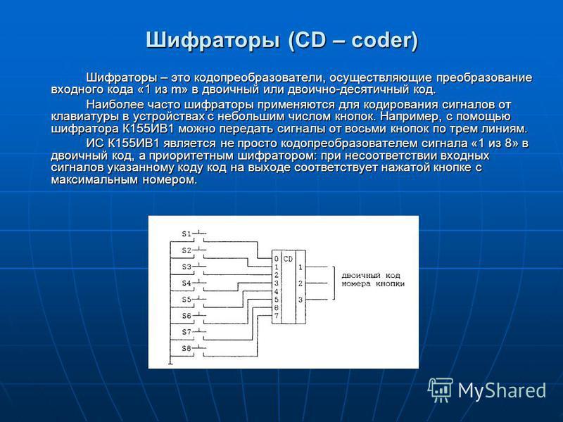 Шифраторы (CD – coder) Шифраторы – это кодопреобразователи, осуществляющие преобразование входного кода «1 из m» в двоичный или двоично-десятичный код. Наиболее часто шифраторы применяются для кодирования сигналов от клавиатуры в устройствах с небол